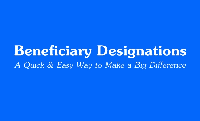 Beneficiary Designations - A Quick & Easy Way to Make A Big Diffference